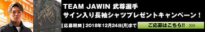 TEAM JAWIN 武尊選手サイン入り長袖シャツプレゼントキャンペーン